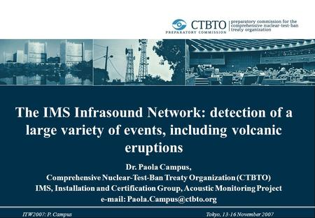 ITW2007: P. <strong>Campus</strong> Tokyo, 13-16 November 2007 The IMS Infrasound <strong>Network</strong>: detection of a large variety of events, including volcanic eruptions Dr. Paola.