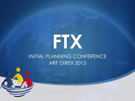 FTX INITIAL PLANNING CONFERENCE ARF DIREX 2015.  Participants agreed with the proposed scenarios  Participation:  Laos = observers  Indonesia = building.