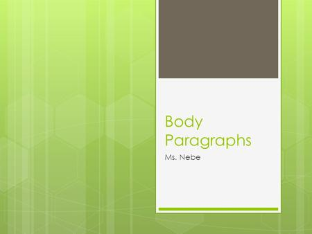 Body Paragraphs Ms. Nebe. Transitions  Use a transitional phrase from one paragraph to another  Each paragraph must stay on one topic/idea  Every body.