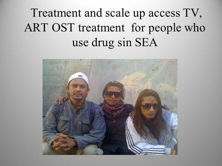 Treatment and scale up access TV, ART OST treatment for people who use drug sin SEA Ekta.
