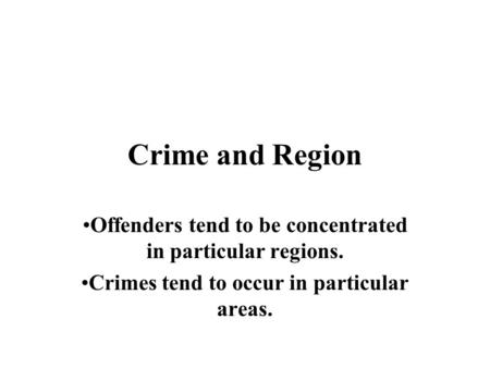 Crime and Region Offenders tend to be concentrated in particular regions. Crimes tend to occur in particular areas.