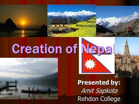 Creation of Nepal Presented by: Amit Sapkota Rehdon College.