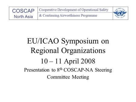 EU/ICAO Symposium on Regional Organizations 10 – 11 April 2008 Presentation to 8 th COSCAP-NA Steering Committee Meeting COSCAP North Asia Cooperative.