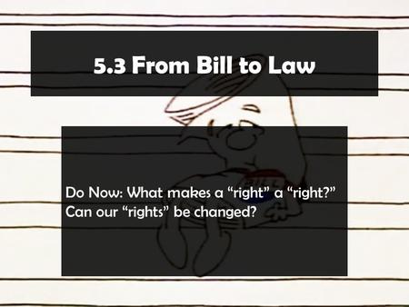 "5.3 From Bill to Law Do Now: What makes a ""right"" a ""right?"" Can our ""rights"" be changed?"