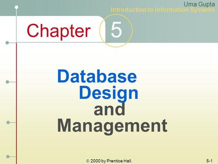 Chapter 5 Uma Gupta Introduction to Information Systems  2000 by Prentice Hall. 5-1 Database Design and Management.