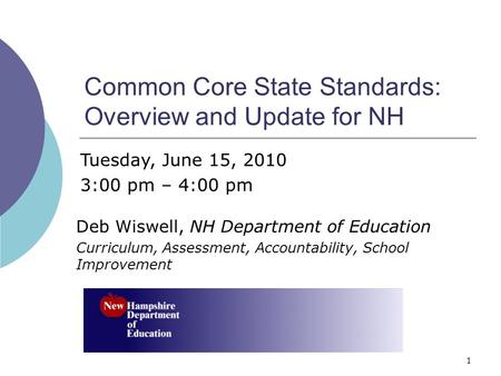 1 Common Core State Standards: Overview and Update for NH Deb Wiswell, NH Department of Education Curriculum, Assessment, Accountability, School Improvement.