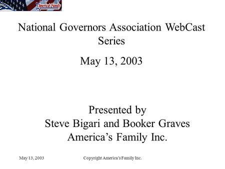 May 13, 2003Copyright America's Family Inc. National Governors Association WebCast Series May 13, 2003 Presented by Steve Bigari and Booker Graves America's.