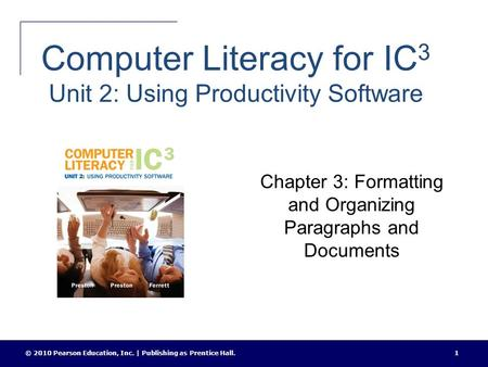 Computer Literacy for IC 3 Unit 2: Using Productivity Software Chapter 3: Formatting and Organizing Paragraphs and Documents © 2010 Pearson Education,