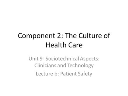 Component 2: The Culture of Health Care Unit 9- Sociotechnical Aspects: Clinicians and Technology Lecture b: Patient Safety.