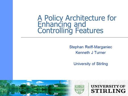 A Policy Architecture for Enhancing and Controlling Features Stephan Reiff-Marganiec Kenneth J Turner University of Stirling.