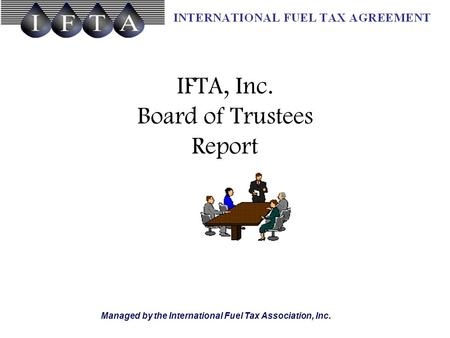 Managed by the International Fuel Tax Association, Inc. IFTA, Inc. Board of Trustees Report.