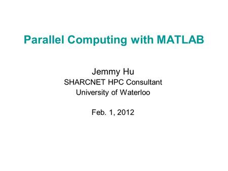 Parallel Computing with MATLAB Jemmy Hu SHARCNET HPC Consultant University of Waterloo Feb. 1, 2012.