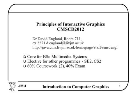 Introduction to Computer Graphics 1  Principles of Interactive Graphics  CMSCD2012  Dr David England, Room 711,  ex 2271 