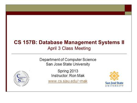 CS 157B: Database Management Systems II April 3 Class Meeting Department of Computer Science San Jose State University Spring 2013 Instructor: Ron Mak.