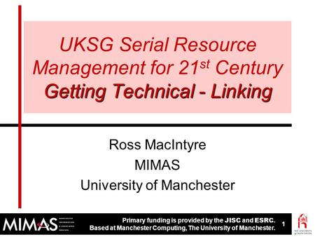 Primary funding is provided by the JISC and ESRC. Based at Manchester Computing, The University of Manchester. 1 1 Getting Technical - Linking UKSG Serial.