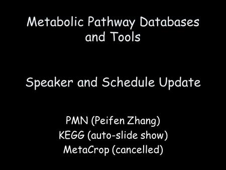 Metabolic Pathway Databases and Tools Speaker and Schedule Update PMN (Peifen Zhang) KEGG (auto-slide show) MetaCrop (cancelled)