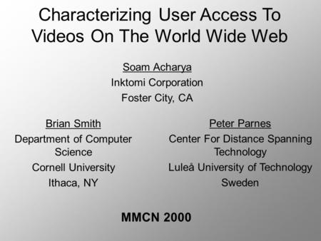Characterizing User Access To Videos On The World Wide Web MMCN 2000 Brian Smith Department of Computer Science Cornell University Ithaca, NY Peter Parnes.