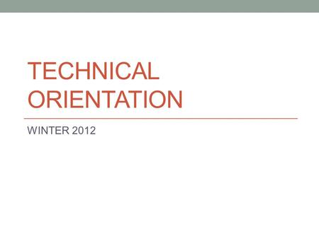 TECHNICAL ORIENTATION WINTER 2012. Technical Orientation Session starts at 2:00 pm We'll be online shortly Speaker test starts about 1:45 To ask questions,