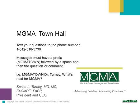 Copyright 2013. Medical Group Management Association® (MGMA®). All rights reserved. MGMA Town Hall Susan L. Turney, MD, MS, FACMPE, FACP, President and.
