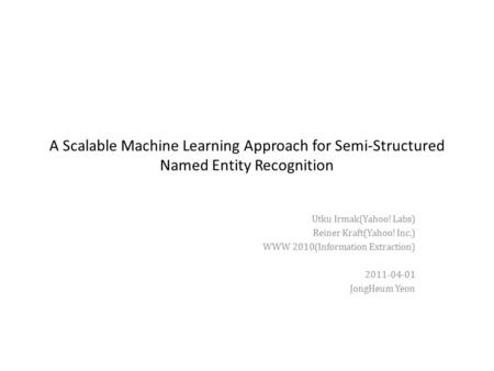 A Scalable Machine Learning Approach for Semi-Structured Named Entity Recognition Utku Irmak(Yahoo! Labs) Reiner Kraft(Yahoo! Inc.) WWW 2010(Information.