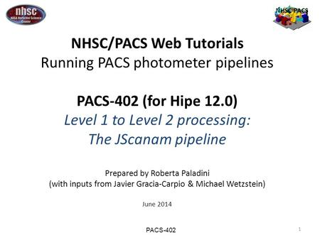 1 NHSC PACS NHSC/PACS Web Tutorials Running PACS photometer pipelines PACS-402 (for Hipe 12.0) Level 1 to Level 2 processing: The JScanam pipeline Prepared.