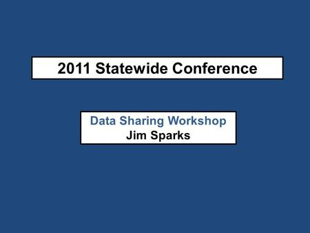 2011 Statewide Conference Data Sharing Workshop Jim Sparks.