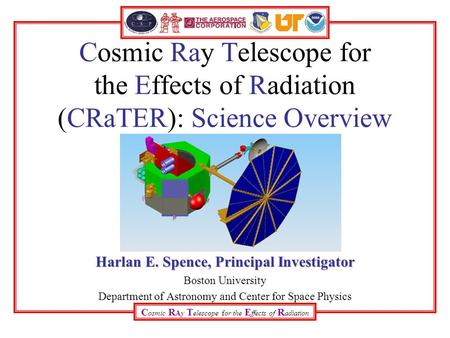 C osmic R Ay T elescope for the E ffects of R adiation Cosmic Ray Telescope for the Effects of Radiation (CRaTER): Science Overview Harlan E. Spence, Principal.