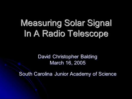 Measuring Solar Signal In A Radio Telescope David Christopher Balding March 16, 2005 South Carolina Junior Academy of Science.