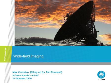 Wide-field imaging Max Voronkov (filling up for Tim Cornwell) Software Scientist – ASKAP 1 st October 2010.