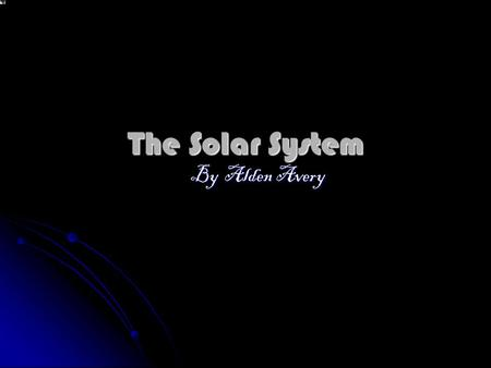 The Solar System By Alden Avery. Oh hi there. Just looking through my telescope. You know, have you wondered how we all got here, and how the planets.