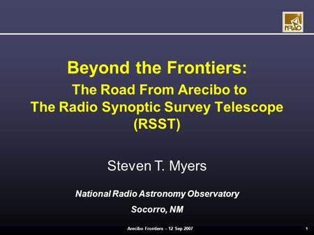 Arecibo Frontiers – 12 Sep 2007 1 Beyond the Frontiers: The Road From Arecibo to The Radio Synoptic Survey Telescope (RSST) Steven T. Myers National Radio.
