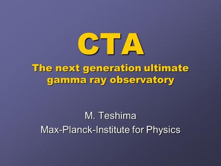 CTA The next generation ultimate gamma ray observatory M. Teshima Max-Planck-Institute for Physics.