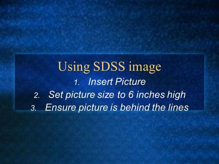 Using SDSS image 1. Insert Picture 2. Set picture size to 6 inches high 3. Ensure picture is behind the lines.