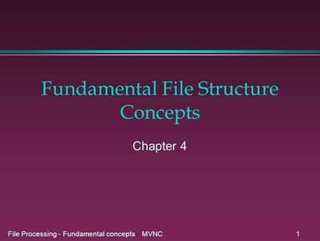 File Processing - Fundamental concepts MVNC1 Fundamental File Structure Concepts Chapter 4.