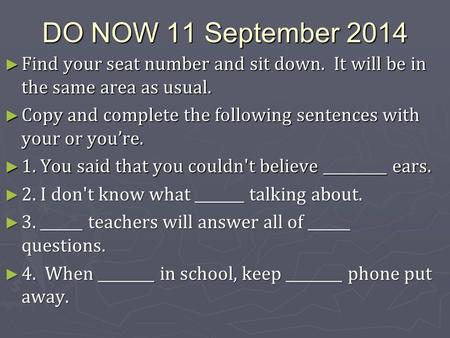DO NOW 11 September 2014 ► Find your seat number and sit down. It will be in the same area as usual. ► Copy and complete the following sentences with your.