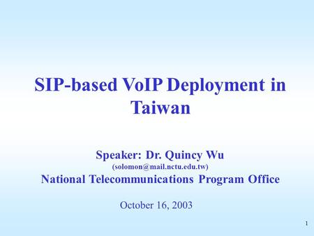1 October 16, 2003 SIP-based VoIP Deployment in Taiwan Speaker: Dr. Quincy Wu National Telecommunications Program Office.
