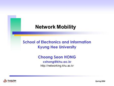 Spring 2004 Network Mobility School of Electronics and Information Kyung Hee University Choong Seon HONG
