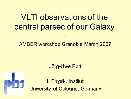  AMBER workshop Grenoble March 2007 Jörg-Uwe Pott I. Physik. Institut University of Cologne, Germany VLTI observations of the central parsec of our Galaxy.
