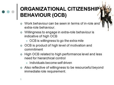 1 ORGANIZATIONAL CITIZENSHIP BEHAVIOUR (OCB) Work behaviour can be seen in terms of in-role and extra-role behaviour. Willingness to engage in extra-role.