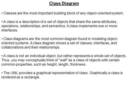 Class Diagram Classes are the most important building block of any object-oriented system. A class is a description of a set of objects that share the.