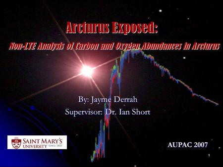 1 Arcturus Exposed: Non-LTE Analysis of Carbon and Oxygen Abundances in Arcturus By: Jayme Derrah Supervisor: Dr. Ian Short AUPAC 2007.