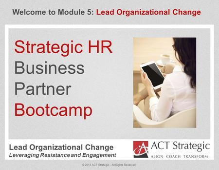 Welcome to Module 5: Lead Organizational Change Strategic HR Business Partner Bootcamp © 2013 ACT Strategic - All Rights Reserved. Lead Organizational.