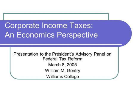 Corporate Income Taxes: An Economics Perspective Presentation to the President's Advisory Panel on Federal Tax Reform March 8, 2005 William M. Gentry Williams.