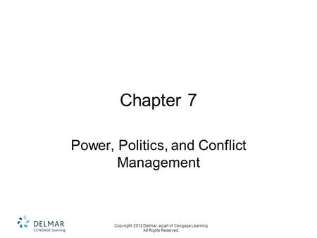 Copyright 2012 Delmar, a part of Cengage Learning. All Rights Reserved. Chapter 7 Power, Politics, and Conflict Management.