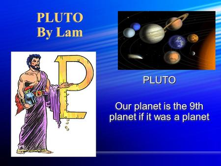 PLUTO Our planet is the 9th planet if it was a planet PLUTO PLUTO By Lam.