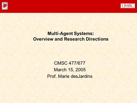 Multi-Agent Systems: Overview and Research Directions CMSC 477/677 March 15, 2005 Prof. Marie desJardins.