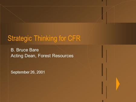 Strategic Thinking for CFR B. Bruce Bare Acting Dean, Forest Resources September 26, 2001.