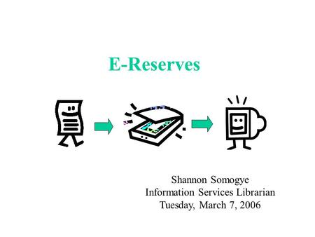 E-Reserves Shannon Somogye Information Services Librarian Tuesday, March 7, 2006.