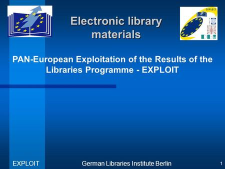PAN-European Exploitation of the Results of the Libraries Programme - EXPLOIT German Libraries Institute Berlin EXPLOIT 1 Electronic library materials.