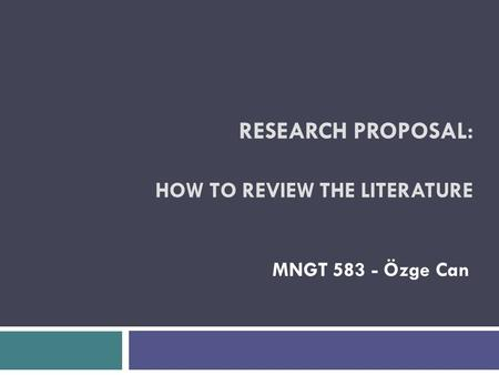 RESEARCH PROPOSAL: HOW TO REVIEW THE LITERATURE MNGT 583 - Özge Can.